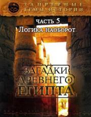 Запретные темы истории. Загадки Древнего Египта — Логика наоборот (Часть 5)